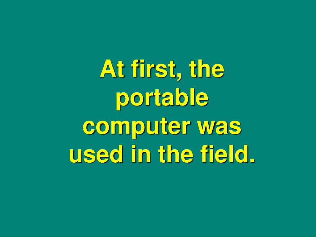 At first, the portable computer was used in the field.