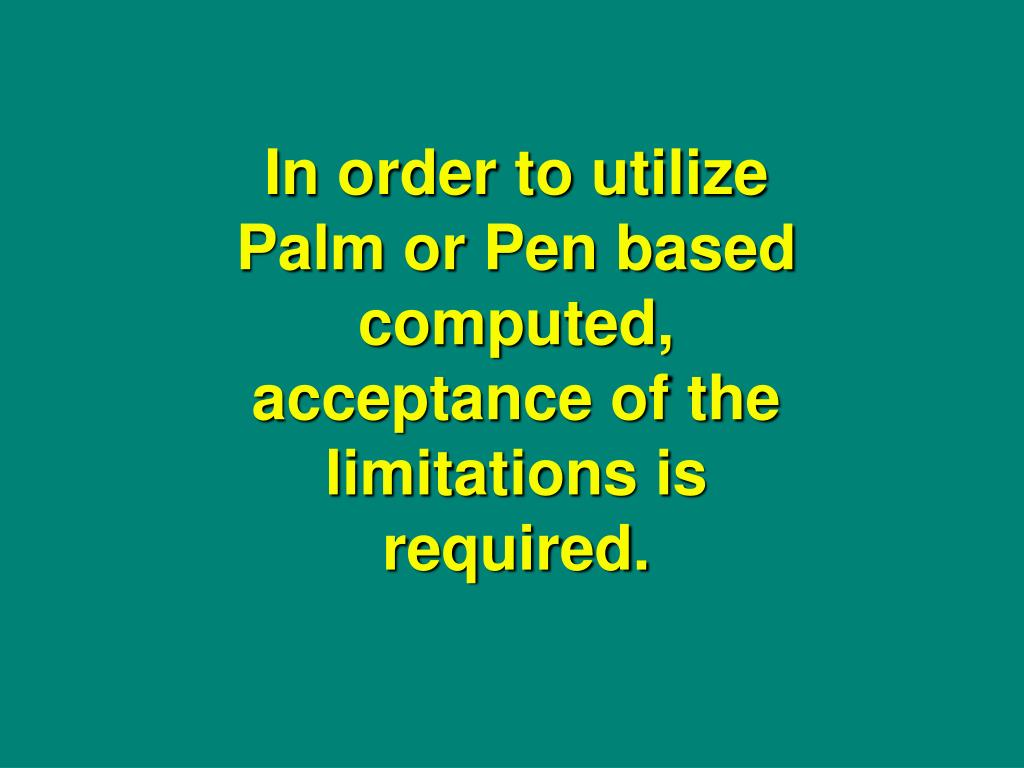 In order to utilize Palm or Pen based computed, acceptance of the limitations is required.