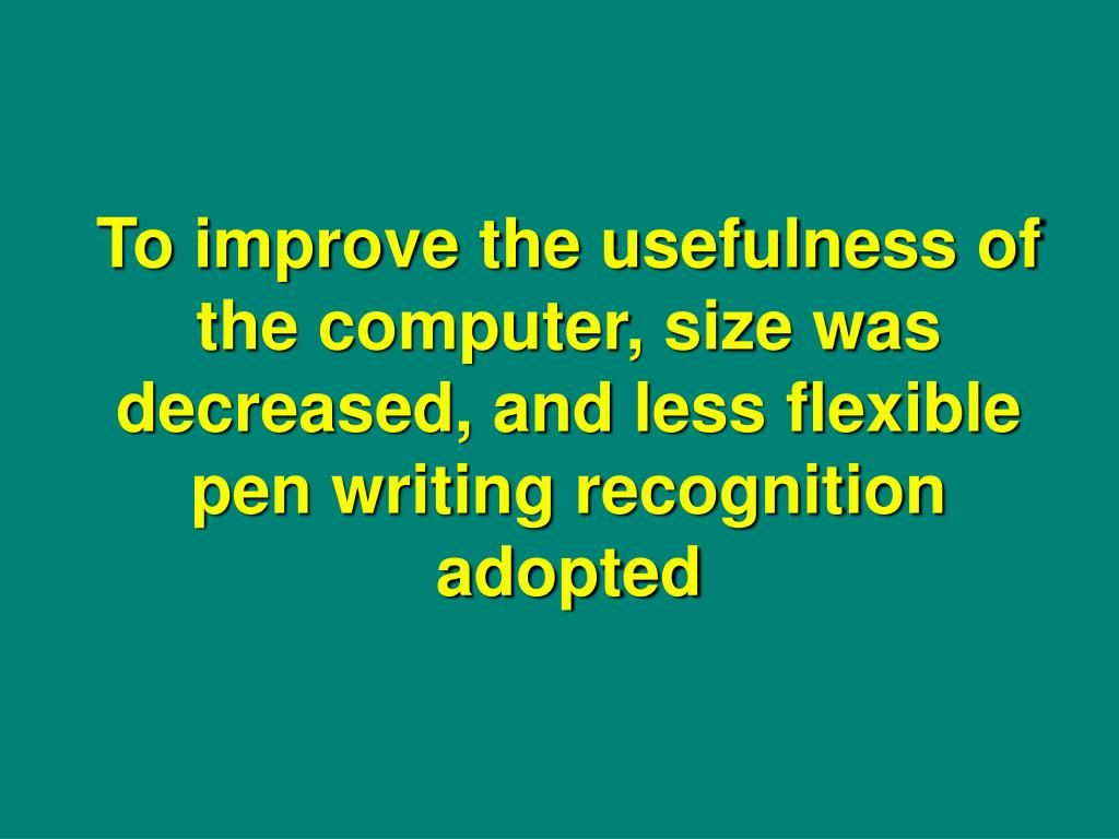 To improve the usefulness of the computer, size was decreased, and less flexible pen writing recognition adopted