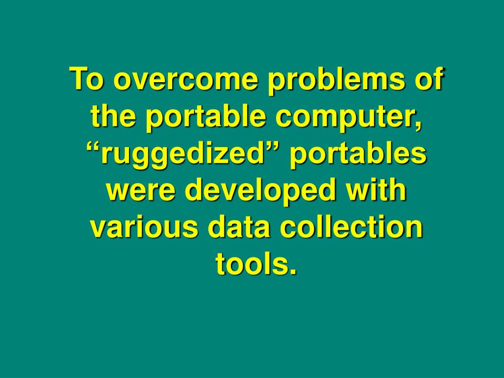 """To overcome problems of the portable computer, """"ruggedized"""" portables were developed with various data collection tools."""