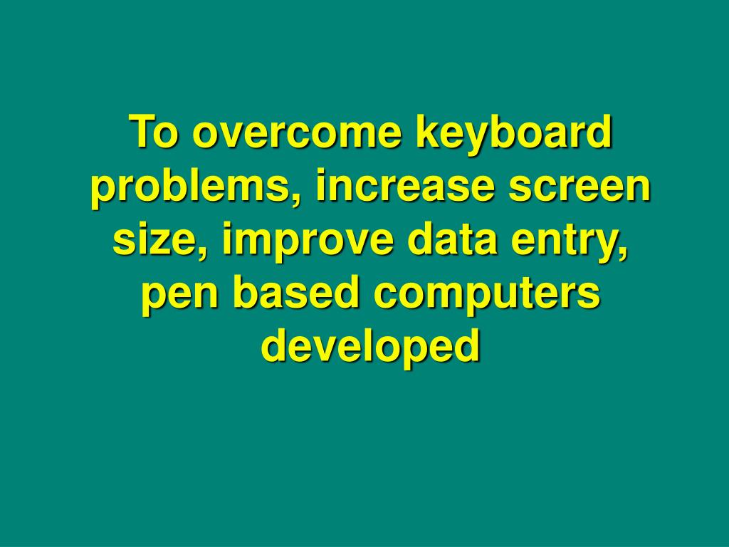 To overcome keyboard problems, increase screen size, improve data entry, pen based computers developed