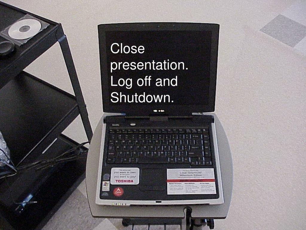 Close presentation. Log off and Shutdown.