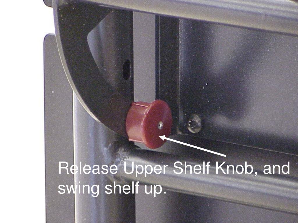 Release Upper Shelf Knob, and swing shelf up.