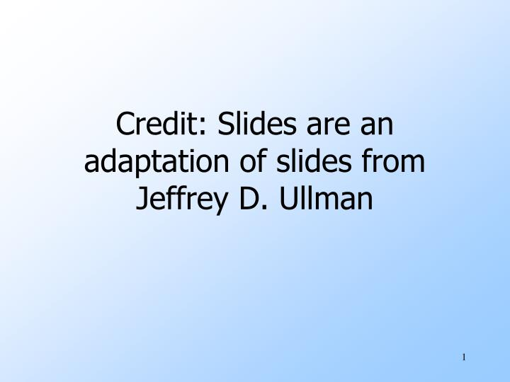 Credit slides are an adaptation of slides from jeffrey d ullman
