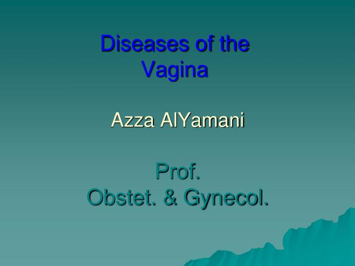 Diseases of the vagina azza alyamani prof obstet gynecol