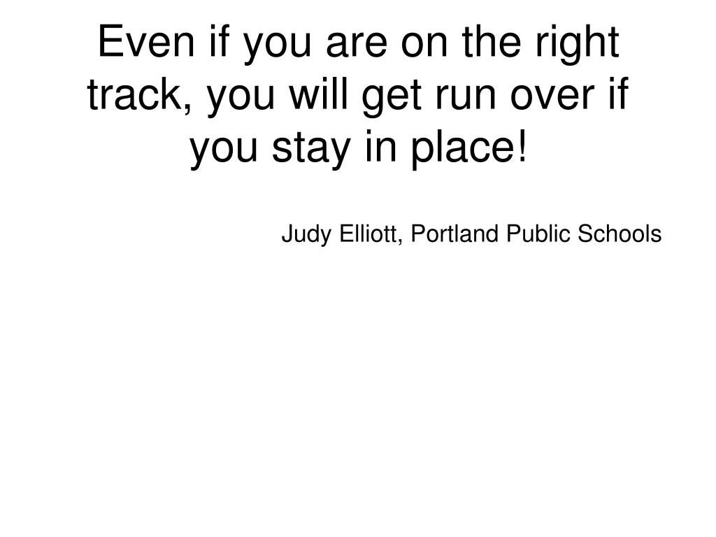 Even if you are on the right track, you will get run over if you stay in place!