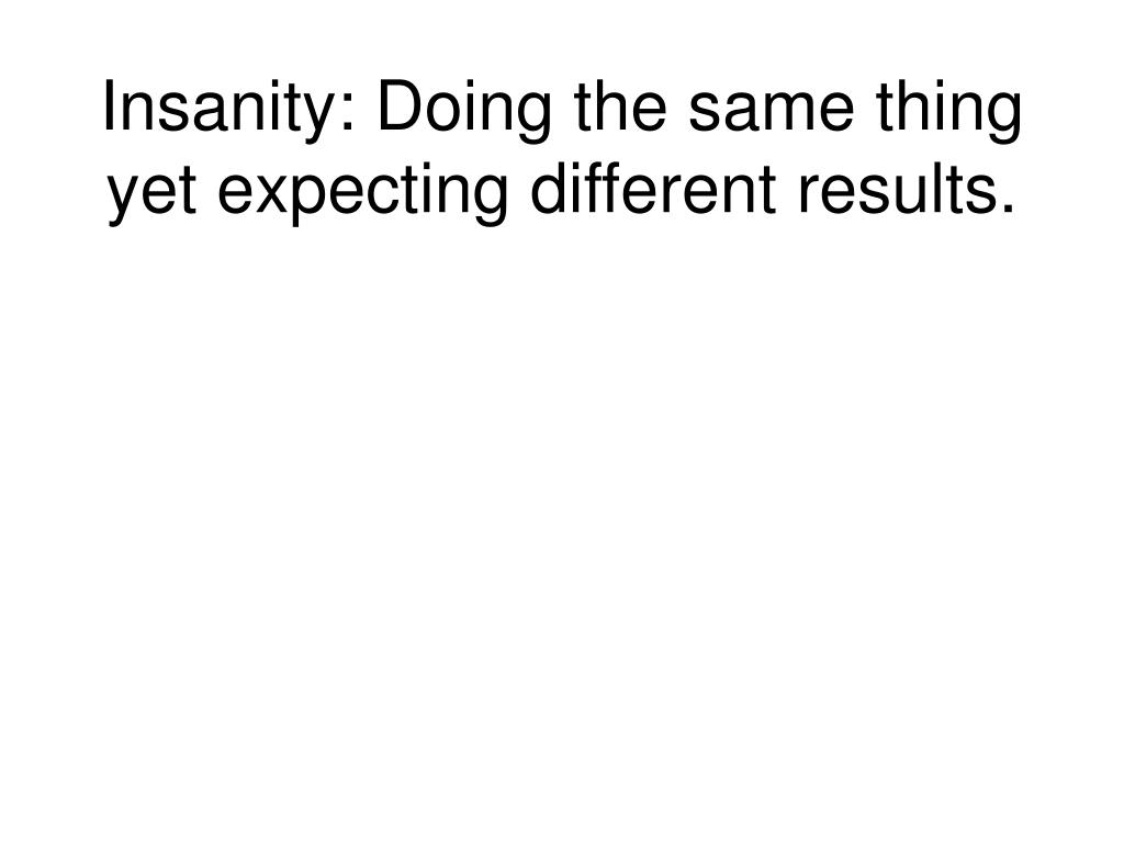 Insanity: Doing the same thing yet expecting different results.