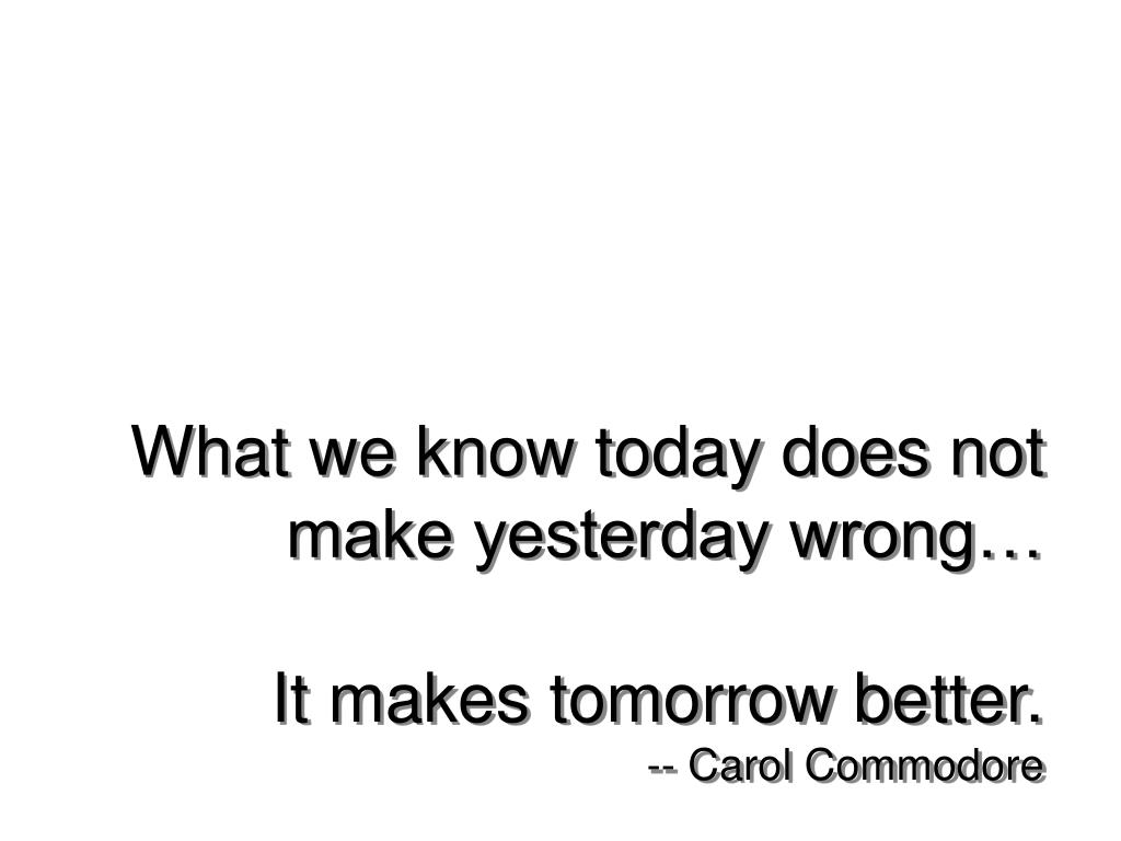 What we know today does not make yesterday wrong…