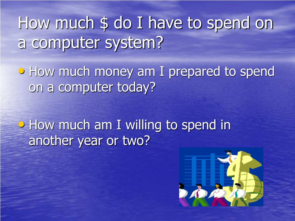 How much $ do I have to spend on a computer system?