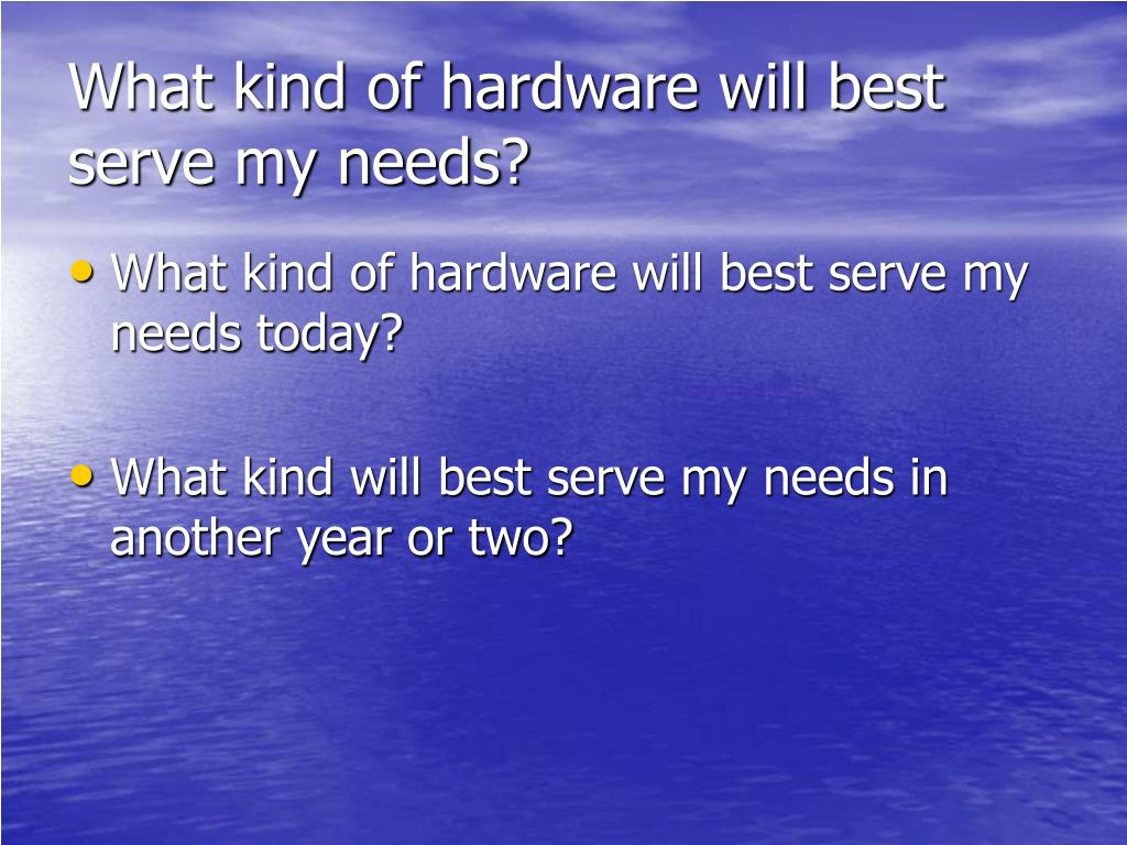 What kind of hardware will best serve my needs?