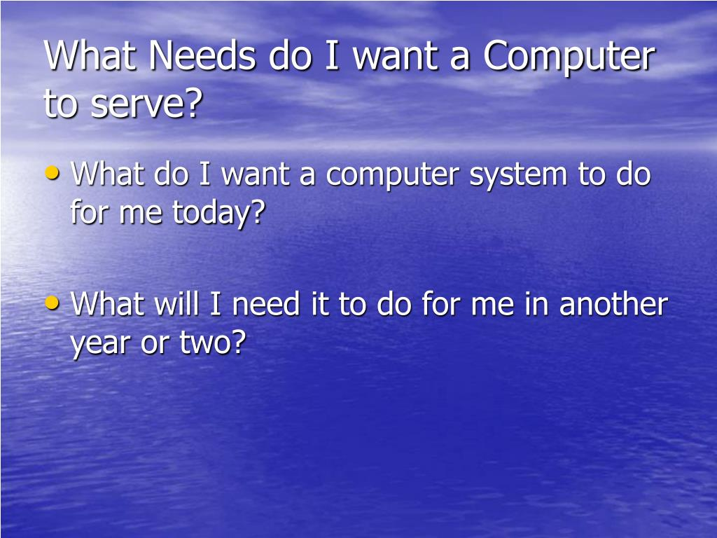 What Needs do I want a Computer to serve?