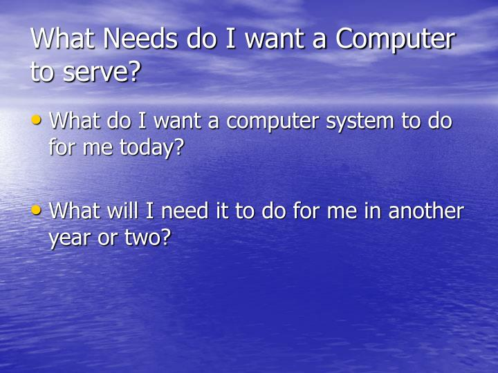 What needs do i want a computer to serve