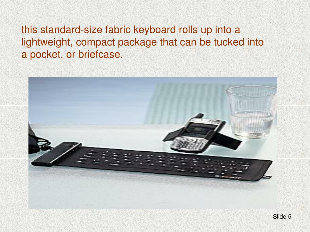 this standard-size fabric keyboard rolls up into a lightweight, compact package that can be tucked into a pocket, or briefcase.