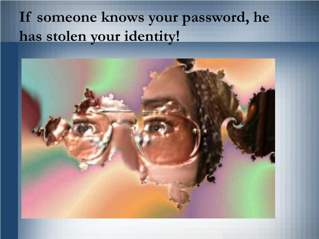 If someone knows your password, he has stolen your identity!