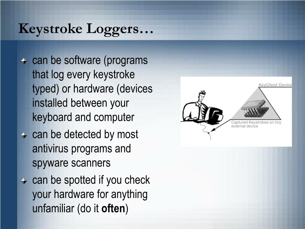 can be software (programs that log every keystroke typed) or hardware (devices installed between your keyboard and computer