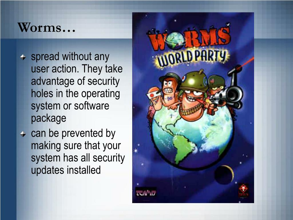 spread without any user action. They take advantage of security holes in the operating system or software package