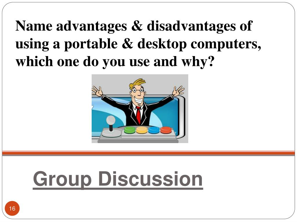 Name advantages & disadvantages of using a portable & desktop computers, which one do you use and why?
