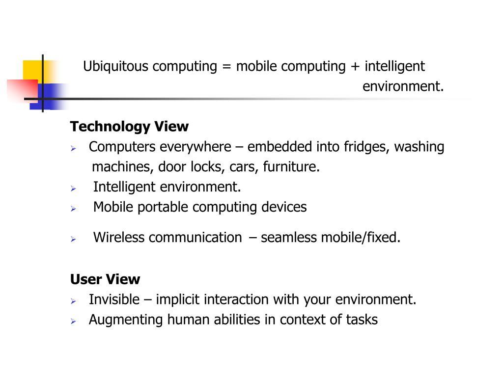 Ubiquitous computing = mobile computing + intelligent