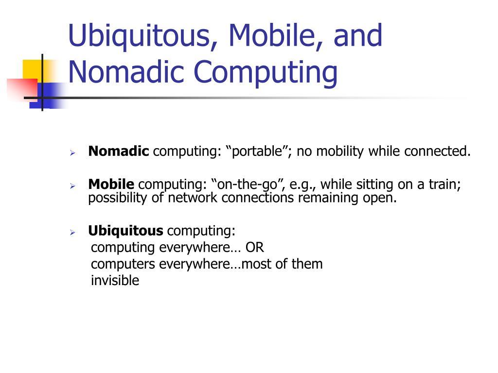 Ubiquitous, Mobile, and Nomadic Computing
