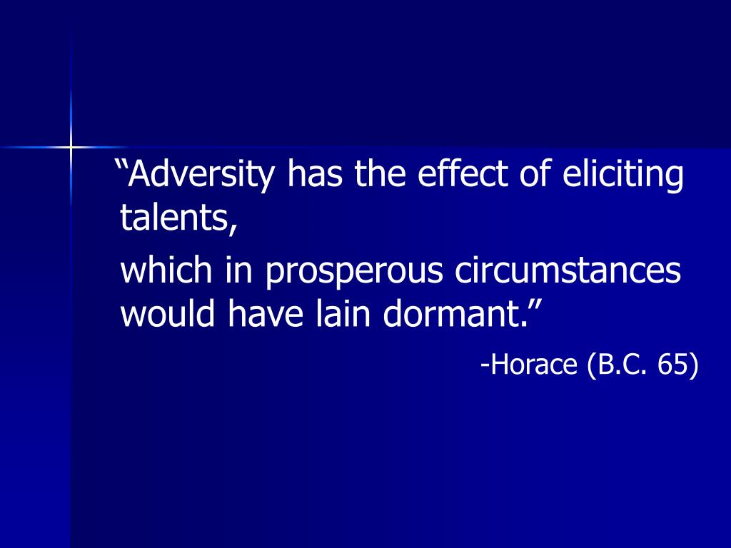 """adversity has the effect of eliciting An inspirational quote by horace about the value of perseverance: """"adversity has the effect of eliciting talents, which in prosperous circumstances would have lain dormant"""" —horace roman lyric poet."""