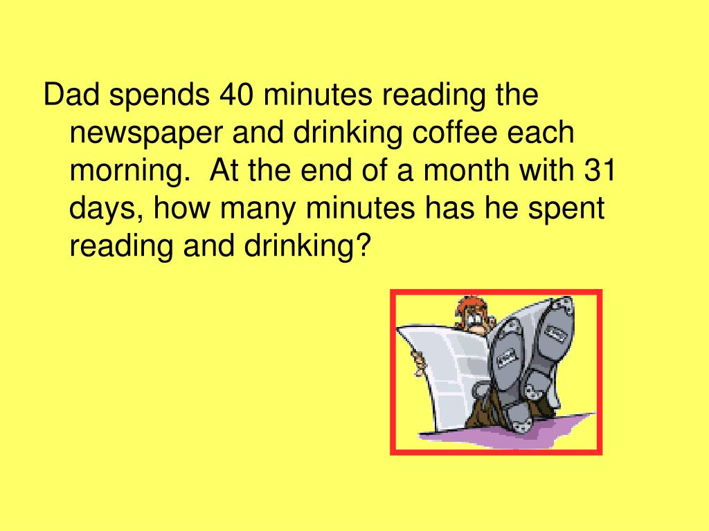 Dad spends 40 minutes reading the newspaper and drinking coffee each morning.  At the end of a month with 31 days, how many minutes has he spent reading and drinking?