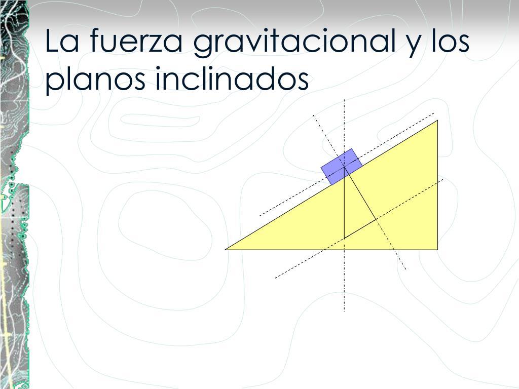La fuerza gravitacional y los planos inclinados