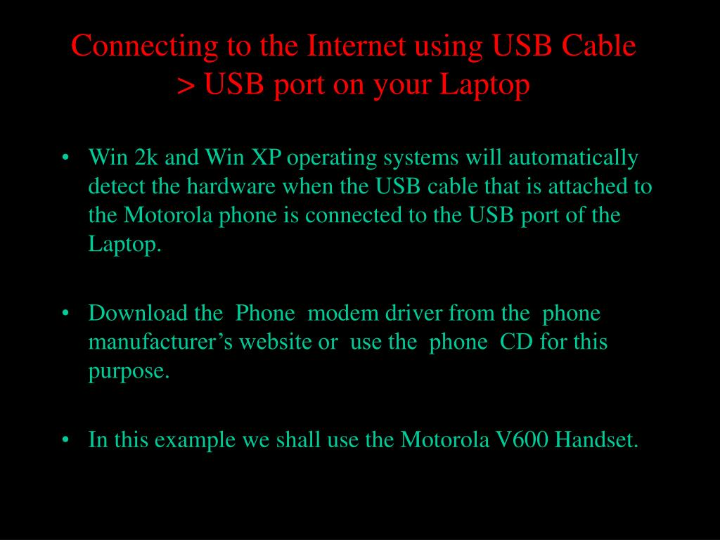 Win 2k and Win XP operating systems will automatically detect the hardware when the USB cable that is attached to the Motorola phone is connected to the USB port of the Laptop.