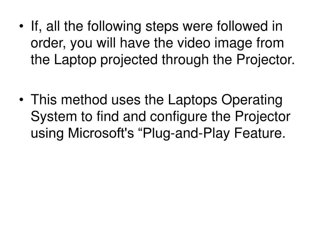 If, all the following steps were followed in order, you will have the video image from the Laptop projected through the Projector.