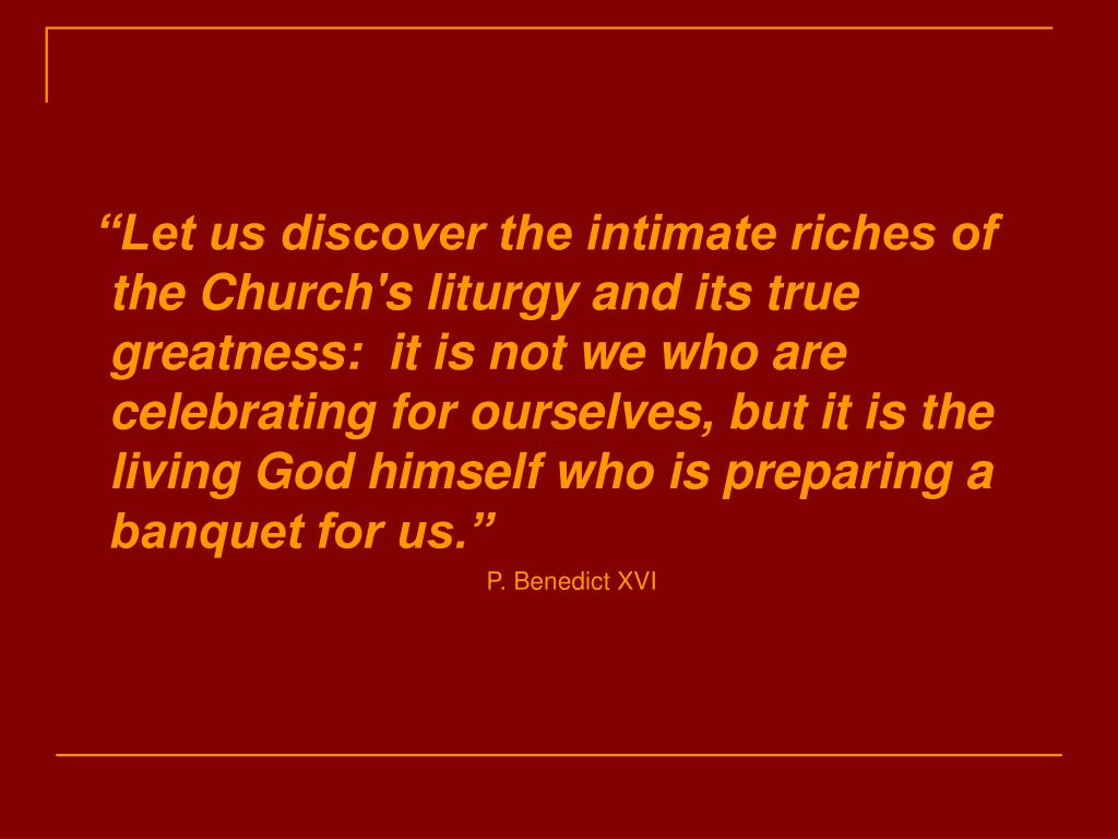 """Let us discover the intimate riches of the Church's liturgy and its true greatness:  it is not we who are celebrating for ourselves, but it is the living God himself who is preparing a banquet for us."""