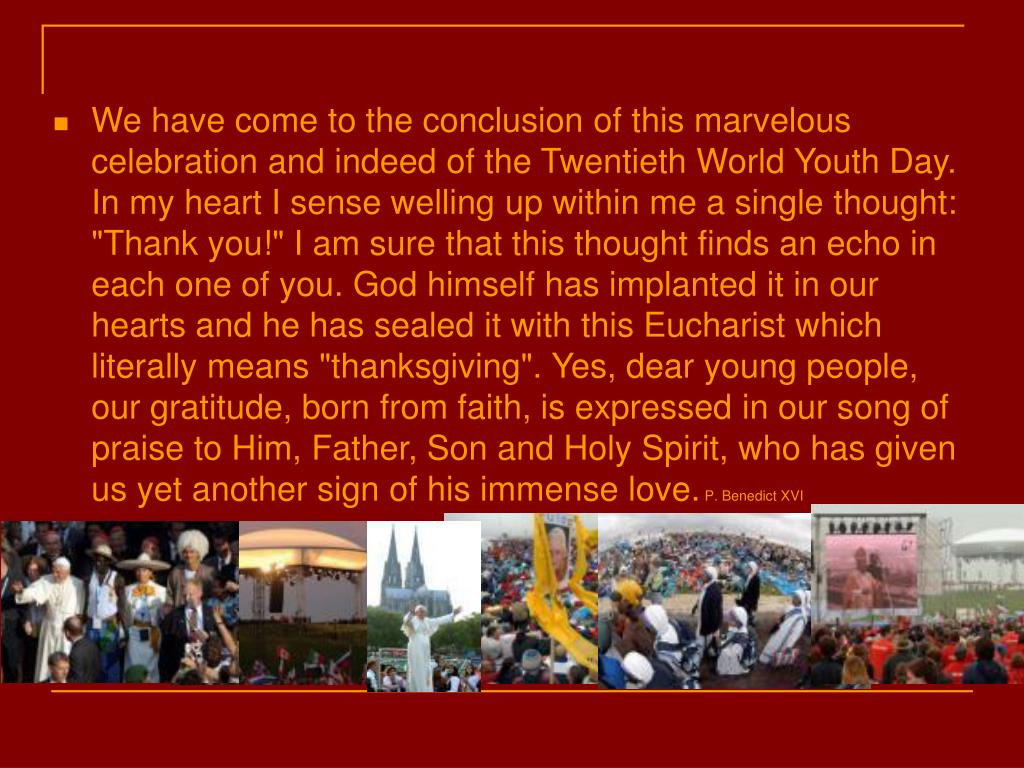 "We have come to the conclusion of this marvelous celebration and indeed of the Twentieth World Youth Day. In my heart I sense welling up within me a single thought: ""Thank you!"" I am sure that this thought finds an echo in each one of you. God himself has implanted it in our hearts and he has sealed it with this Eucharist which literally means ""thanksgiving"". Yes, dear young people, our gratitude, born from faith, is expressed in our song of praise to Him, Father, Son and Holy Spirit, who has given us yet another sign of his immense love."