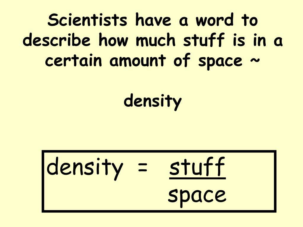Scientists have a word to describe how much stuff is in a certain amount of space ~