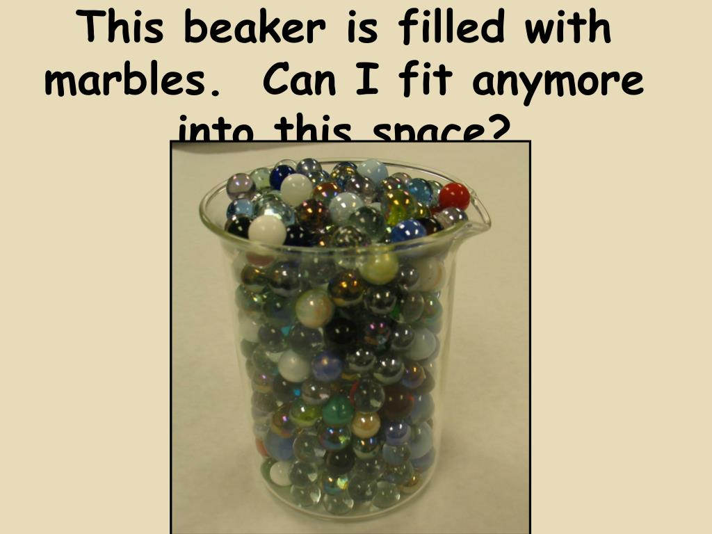 This beaker is filled with marbles.  Can I fit anymore into this space?