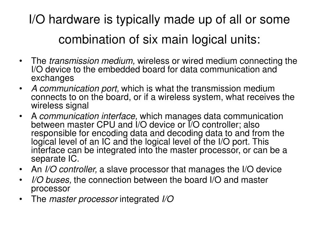 I/O hardware is typically made up of all or some combination of six main logical units: