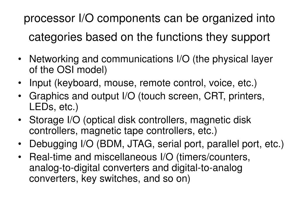 processor I/O components can be orga­nized into categories based on the functions they support