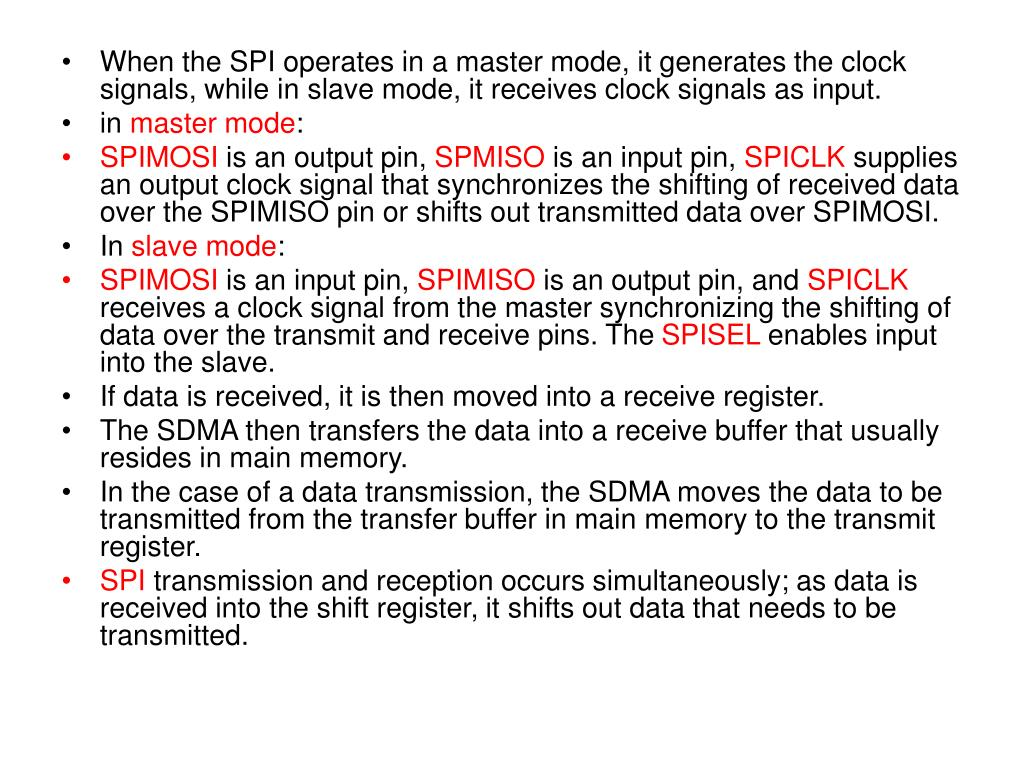 When the SPI operates in a master mode, it generates the clock signals, while in slave mode, it receives clock signals as input.