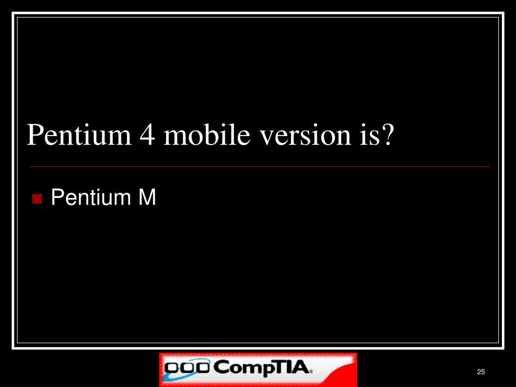 Pentium 4 mobile version is?