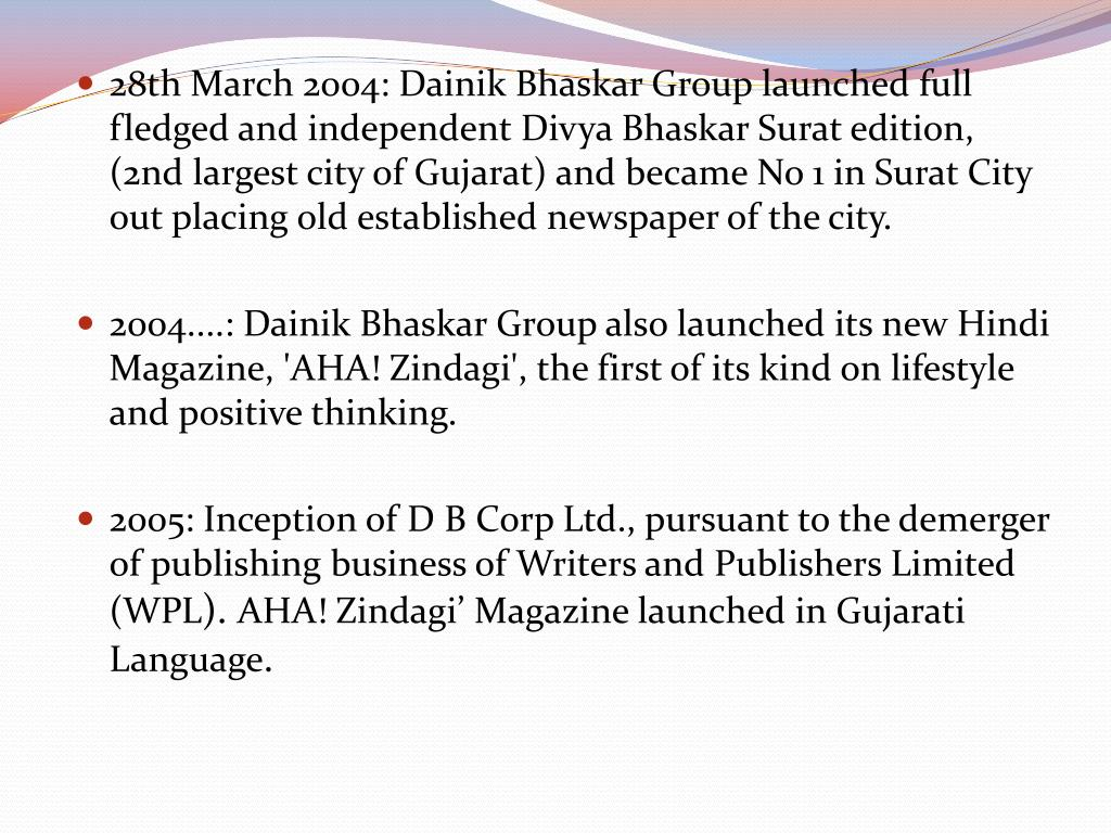 28th March 2004: Dainik Bhaskar Group launched full fledged and independent Divya Bhaskar Surat edition, (2nd largest city of Gujarat) and became No 1 in Surat City out placing old established newspaper of the city.