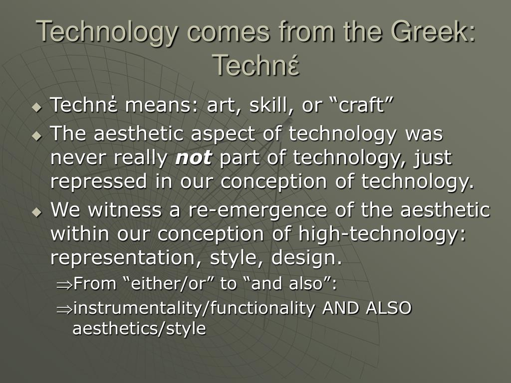 Technology comes from the Greek: Techn
