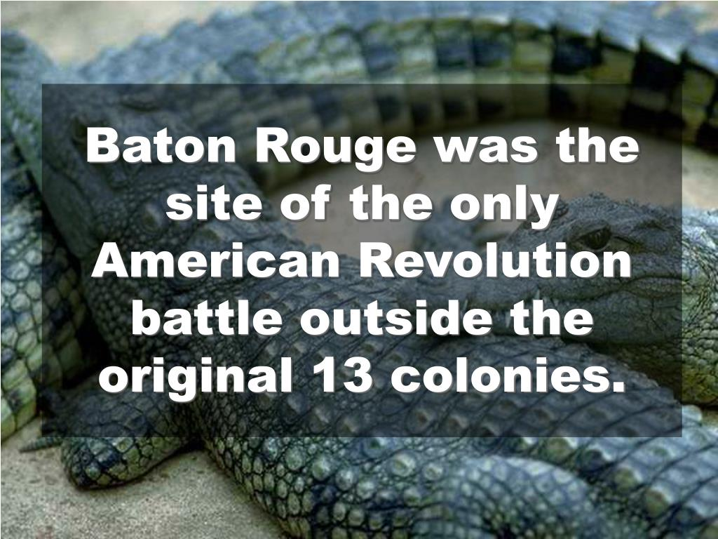 Baton Rouge was the site of the only American Revolution battle outside the original 13 colonies.