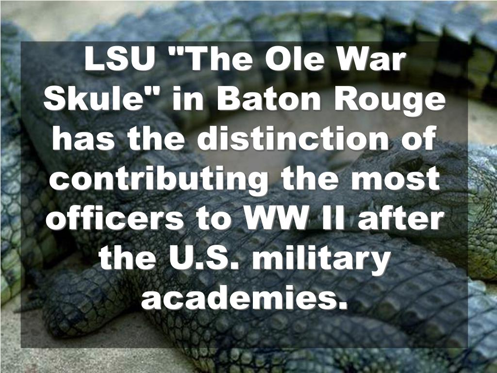 "LSU ""The Ole War Skule"" in Baton Rouge has the distinction of contributing the most officers to WW II after the U.S. military"