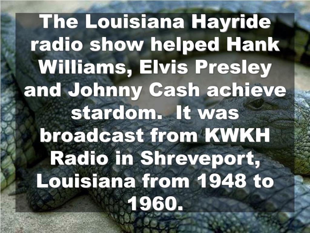 The Louisiana Hayride radio show helped Hank Williams, Elvis Presley and Johnny Cash achieve stardom.  It was broadcast from KWKH Radio in Shreveport, Louisiana from 1948 to 1960.