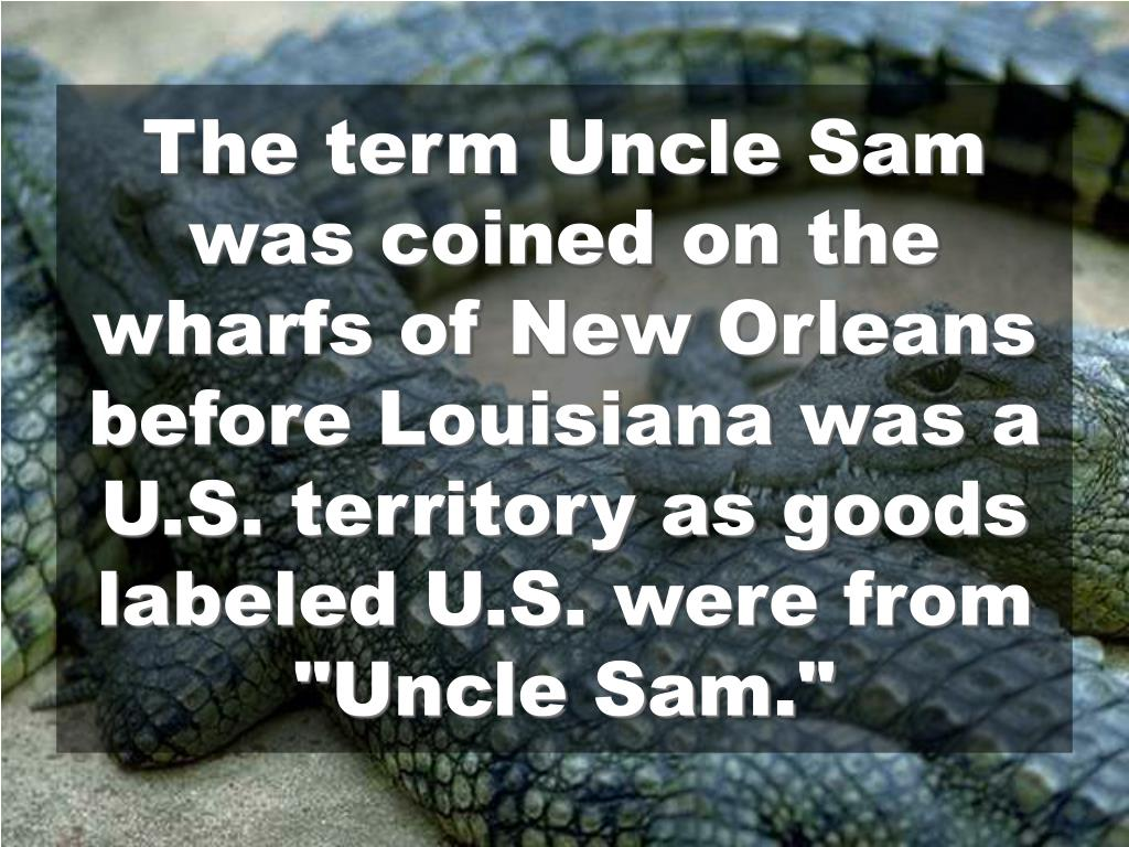 "The term Uncle Sam was coined on the wharfs of New Orleans before Louisiana was a U.S. territory as goods labeled U.S. were from ""Uncle Sam."""