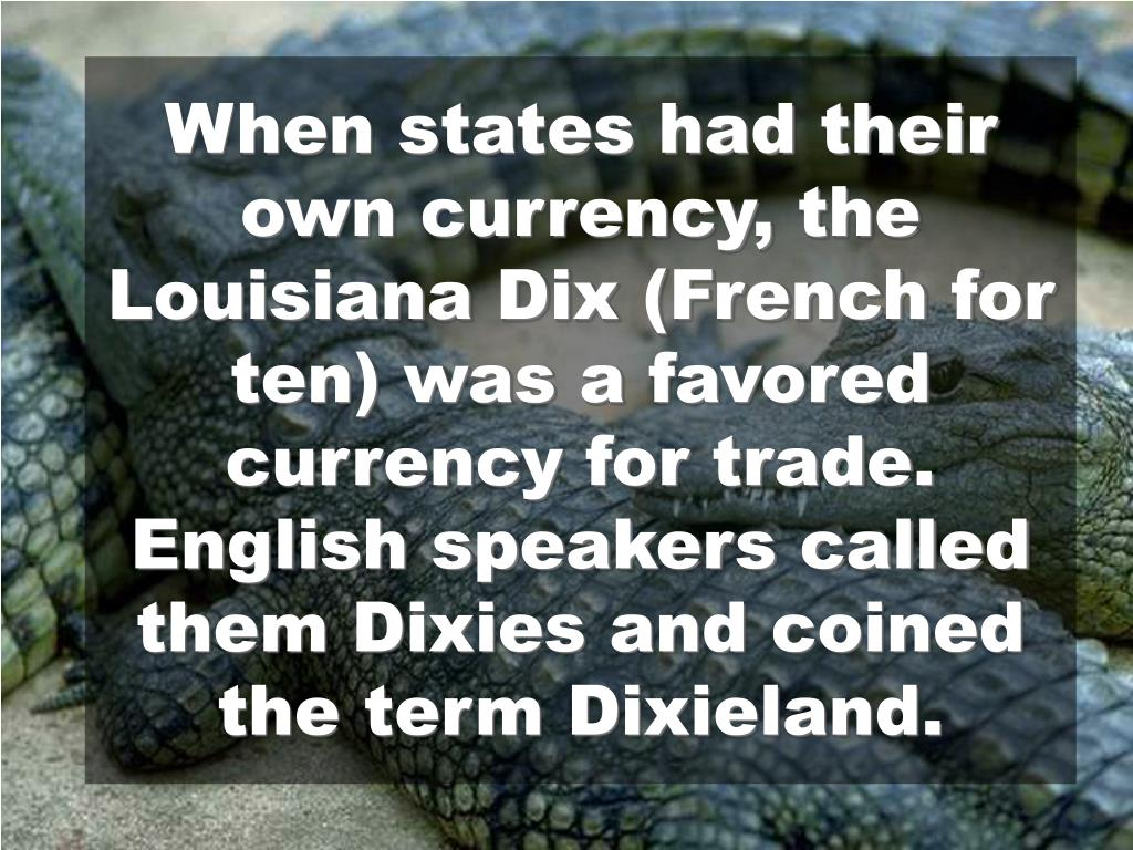 When states had their own currency, the Louisiana Dix (French for ten) was a favored currency for trade. English speakers called them Dixies and coined the term Dixieland.