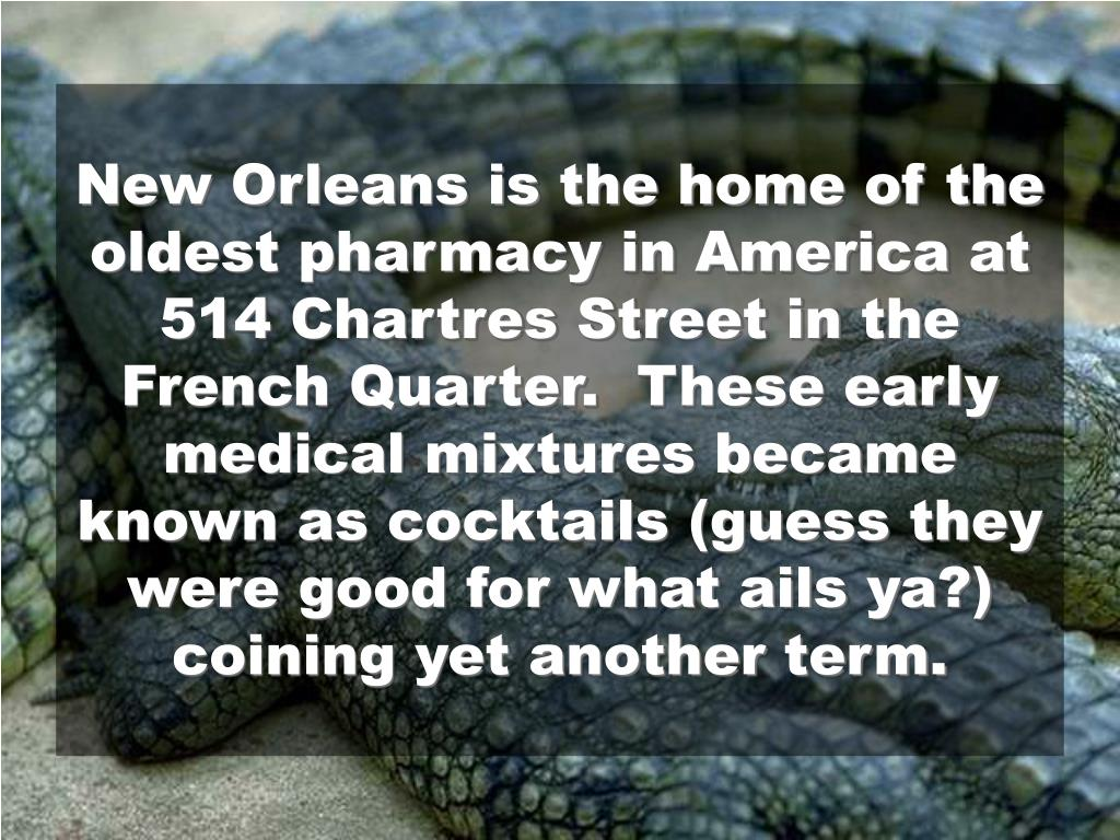 New Orleans is the home of the oldest pharmacy in America at 514 Chartres Street in the French Quarter.  These early medical mixtures became known as cocktails (guess they were good for what ails ya?) coining yet another term.