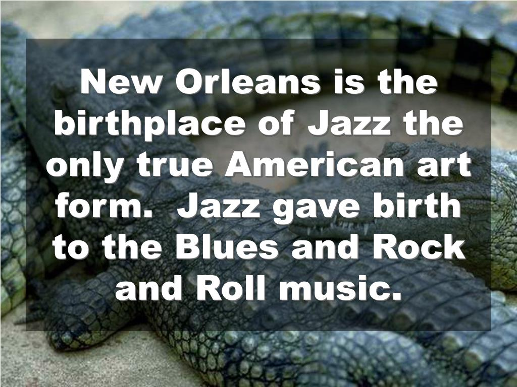 New Orleans is the birthplace of Jazz the only true American art form.  Jazz gave birth to the Blues and Rock and Roll music.