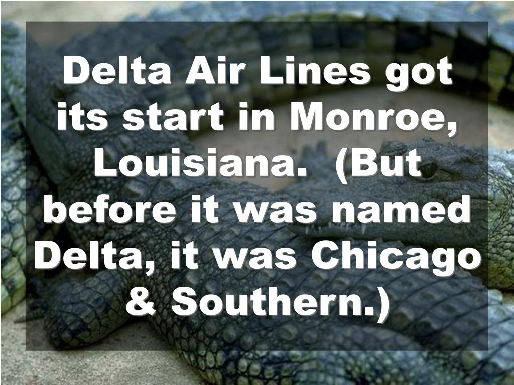 Delta Air Lines got its start in Monroe, Louisiana.  (But before it was named Delta, it was Chicago & Southern.)