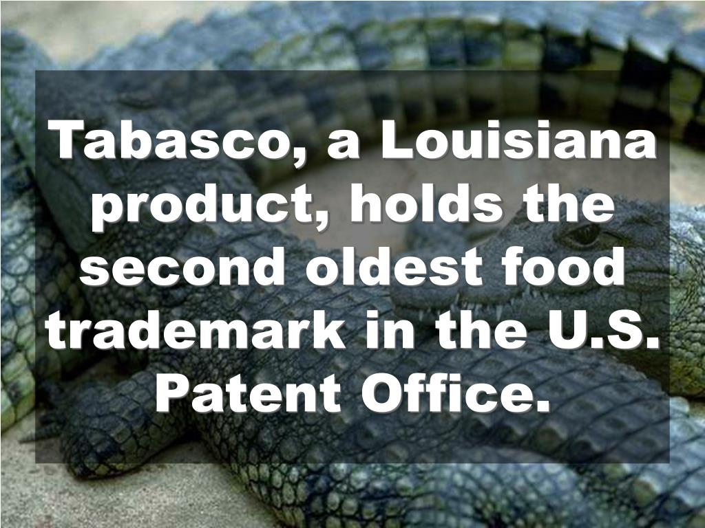 Tabasco, a Louisiana product, holds the second oldest food trademark in the U.S. Patent Office.