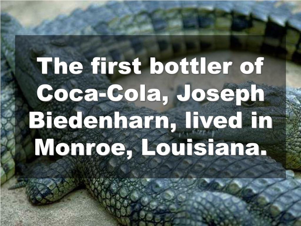 The first bottler of Coca-Cola, Joseph Biedenharn, lived in Monroe, Louisiana.