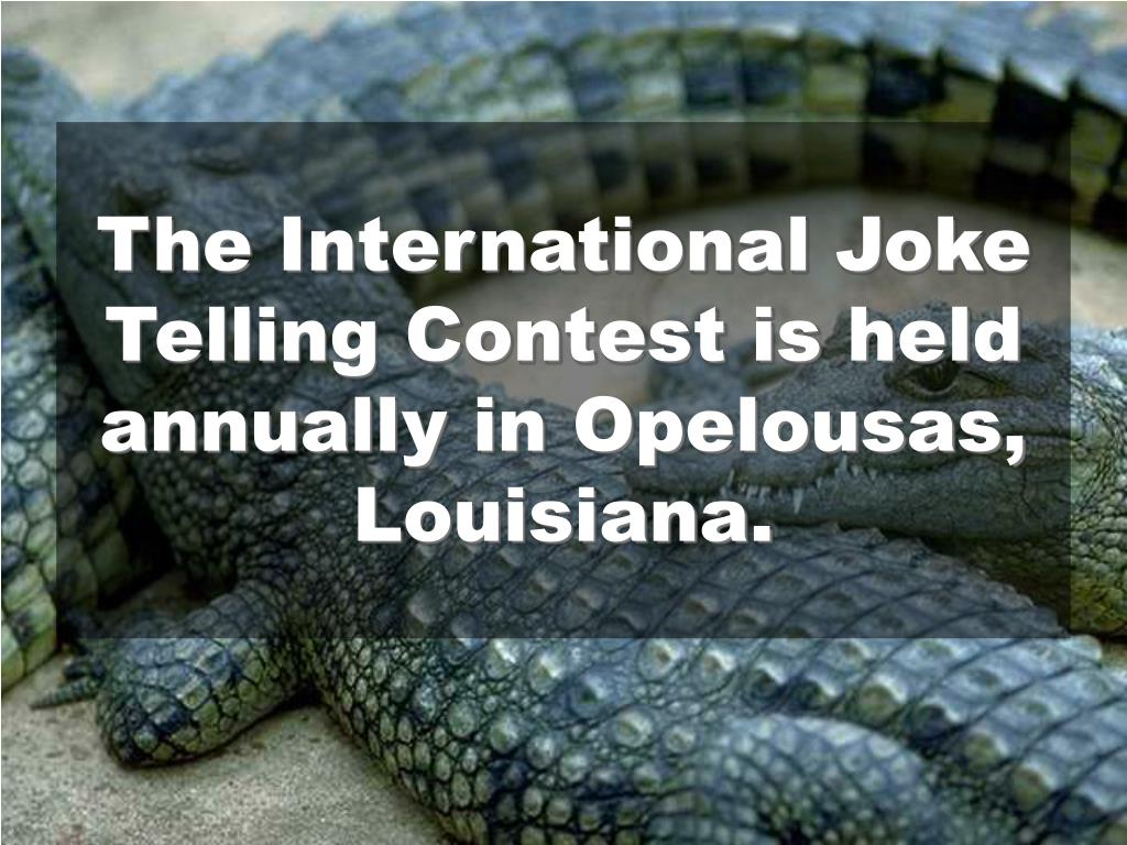 The International Joke Telling Contest is held annually in Opelousas, Louisiana.