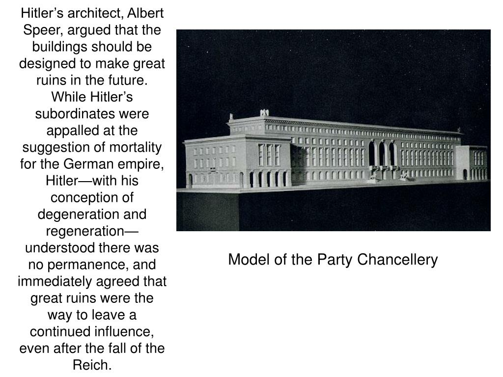 Hitler's architect, Albert Speer, argued that the buildings should be designed to make great ruins in the future.  While Hitler's subordinates were appalled at the suggestion of mortality for the German empire, Hitler—with his conception of degeneration and regeneration—understood there was no permanence, and immediately agreed that great ruins were the way to leave a continued influence, even after the fall of the Reich.